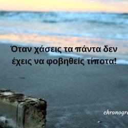 Όταν χάσεις τα πάντα δεν έχεις να φοβηθείς τίποτα!
